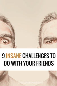 Crazy challenges to do with friends